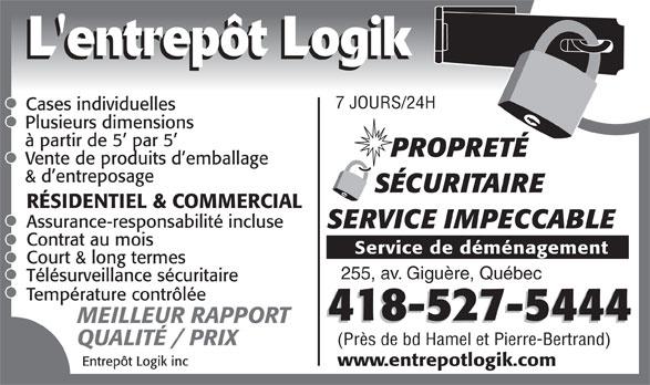 Entrepôt Logik Inc (418-527-5444) - Annonce illustrée======= - L'entrepôt Logik 7 JOURS/24H Cases individuelles Plusieurs dimensions à partir de 5  par 5 PROPRETÉ Vente de produits d emballage & d entreposage SÉCURITAIRE RÉSIDENTIEL & COMMERCIAL Assurance-responsabilité incluse SERVICE IMPECCABLE Contrat au mois Service de déménagement Court & long termes 255, av. Giguère, Québec Télésurveillance sécuritaire Température contrôlée 418-527-5444 MEILLEUR RAPPORT (Près de bd Hamel et Pierre-Bertrand) QUALITÉ / PRIX Entrepôt Logik inc www.entrepotlogik.com