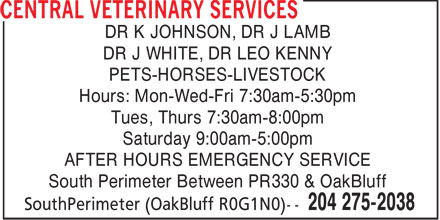 Central Veterinary Services (204-275-2038) - Annonce illustrée======= - DR K JOHNSON, DR J LAMB DR J WHITE, DR LEO KENNY PETS-HORSES-LIVESTOCK Hours: Mon-Wed-Fri 7:30am-5:30pm Tues, Thurs 7:30am-8:00pm Saturday 9:00am-5:00pm AFTER HOURS EMERGENCY SERVICE South Perimeter Between PR330 & OakBluff