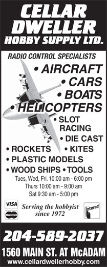Cellar Dweller Hobby Supply Limited (204-589-2037) - Annonce illustrée======= - RADIO CONTROL SPECIALISTS AIRCRAFT CARS BOATS HELICOPTERS SLOT RACING DIE CAST ROCKETS        KITES PLASTIC MODELS WOOD SHIPS   TOOLS Tues, Wed, Fri. 10:00 am - 6:00 pm Thurs 10:00 am - 9:00 am Sat 9:30 am - 5:00 pm Serving the hobbyist since 1972 1560 MAIN ST. AT McADAM www.cellardwellerhobby.com  RADIO CONTROL SPECIALISTS AIRCRAFT CARS BOATS HELICOPTERS SLOT RACING DIE CAST ROCKETS        KITES PLASTIC MODELS WOOD SHIPS   TOOLS Tues, Wed, Fri. 10:00 am - 6:00 pm Thurs 10:00 am - 9:00 am Sat 9:30 am - 5:00 pm Serving the hobbyist since 1972 1560 MAIN ST. AT McADAM www.cellardwellerhobby.com