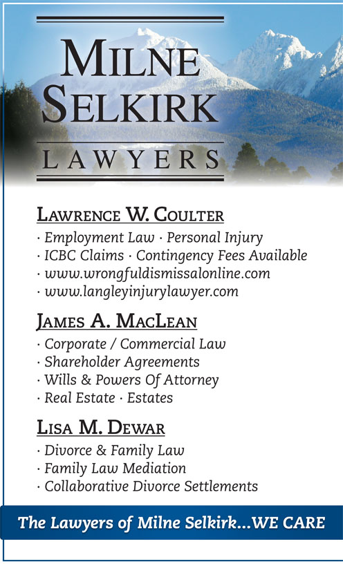 Milne Selkirk Lawyers (604-882-5015) - Display Ad - · ICBC Claims · Contingency Fees Available · www.wrongfuldismissalonline.com · www.langleyinjurylawyer.com JAMES A. MACLEAN · Employment Law · Personal Injury LAWRENCE W. COULTER · Corporate / Commercial Law · Wills & Powers Of Attorney · Real Estate · Estates LISA M. DEWAR · Divorce & Family Law · Family Law Mediation · Shareholder Agreements · Collaborative Divorce Settlements The Lawyers of Milne Selkirk...WE CARE · Employment Law · Personal Injury · ICBC Claims · Contingency Fees Available · www.wrongfuldismissalonline.com · www.langleyinjurylawyer.com JAMES A. MACLEAN · Corporate / Commercial Law · Shareholder Agreements · Wills & Powers Of Attorney · Real Estate · Estates LISA M. DEWAR · Divorce & Family Law · Family Law Mediation · Collaborative Divorce Settlements The Lawyers of Milne Selkirk...WE CARE LAWRENCE W. COULTER