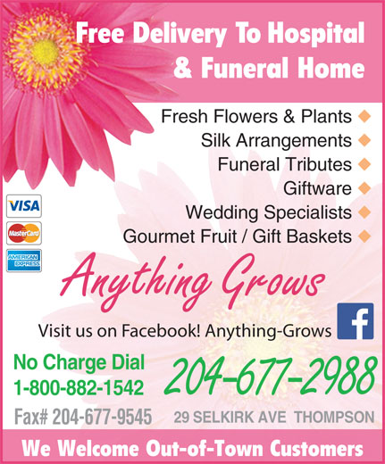 Anything Grows (204-677-2988) - Display Ad - Fresh Flowers & Plants Silk Arrangements Funeral Tributes Giftware Wedding Specialists Gourmet Fruit / Gift Baskets Anything Grows Visit us on Facebook! Anything-Grows No Charge Dial 1-800-882-1542 204-677-2988 29 SELKIRK AVE  THOMPSON Fax# 204-677-9545 We Welcome Out-of-Town Customers Free Delivery To Hospital & Funeral Home
