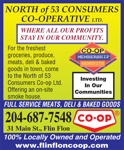 North Of 53 Consumers Co-op Ltd (204-687-7548) - Display Ad - CO-OPERATIVE LTD. WHERE ALL OUR PROFITS STAY IN OUR COMMUNITY. For the freshest groceries, produce, meats, deli & baked goods in town, come to the North of 53 Investing Consumers Co-op Ltd. In Our Offering an on-site Communities smoke house. FULL SERVICE MEATS, DELI & BAKED GOODS 204-687-7548 31 Main St., Flin Flon 100% Locally Owned and Operated www.flinfloncoop.com NORTH of 53 CONSUMERS