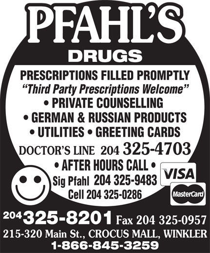Pfahl's Drugs (204-325-8201) - Annonce illustrée======= - DRUGS PRESCRIPTIONS FILLED PROMPTLY Third Party Prescriptions Welcome PRIVATE COUNSELLING GERMAN & RUSSIAN PRODUCTS UTILITIES   GREETING CARDS DOCTOR S LINE204 325-4703 AFTER HOURS CALL 204 325-9483 Sig Pfahl Cell 204 325-0286 204 325-8201 Fax 204 325-0957 215-320 Main St., CROCUS MALL, WINKLER 1-866-845-3259 DRUGS PRESCRIPTIONS FILLED PROMPTLY Third Party Prescriptions Welcome PRIVATE COUNSELLING GERMAN & RUSSIAN PRODUCTS UTILITIES   GREETING CARDS DOCTOR S LINE204 325-4703 AFTER HOURS CALL 204 325-9483 Sig Pfahl Cell 204 325-0286 204 325-8201 Fax 204 325-0957 215-320 Main St., CROCUS MALL, WINKLER 1-866-845-3259