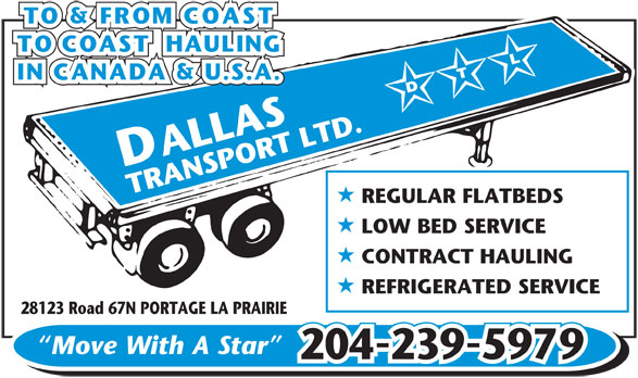 Dallas Transport Ltd (204-239-5979) - Display Ad - D ALLAS TRANSPORT LTD. REGULAR FLATBEDS H LOW BED SERVICE H CONTRACT HAULING H REFRIGERATED SERVICE 28123 Road 67N PORTAGE LA PRAIRIE Move With A Star - 2042395979