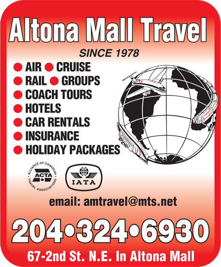 Altona Mall Travel (204-324-6930) - Display Ad - Altona Mall Travel SINCE 1978 AIR CRUISE RAIL GROUPS COACH TOURS HOTELS CAR RENTALS INSURANCE HOLIDAY PACKAGES ALLIANCEOFCANADIANTRAVELASSOCIATIONS ACTA 204 324 6930 67-2nd St. N.E. In Altona Mall