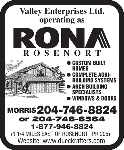 Valley Enterprises Ltd Operating As Rona Rosenort (204-746-8824) - Annonce illustrée======= - Valley Enterprises Ltd. operating as ROSENOR T l CUSTOM BUILT HOMES HO l COMPLETE AGRI- BUILDING SYSTEMS BU l ARCH BUILDING SPECIALISTS SP l WINDOWS & DOORS MORRIS 204-746-8824 or 204-746-6564 1-877-946-8824 (1 1/4 MILES EAST OF ROSENORT   PR 205) Website: www.dueckrafters.com