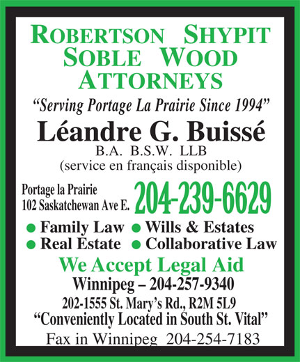 Robertson Shypit Soble Wood (204-239-6629) - Display Ad - Real Estate Collaborative Law We Accept Legal Aid Winnipeg - 204-257-9340 202-1555 St. Mary s Rd., R2M 5L9 Conveniently Located in South St. Vital Fax in Winnipeg  204-254-7183 SOBLE   WOOD Serving Portage La Prairie Since 1994 Léandre G. Buissé B.A.  B.S.W.  LLB (service en français disponible) Portage la Prairie 102 Saskatchewan Ave E. 204-239-6629 Family Law Wills & Estates ROBERTSON   SHYPIT ATTORNEYS