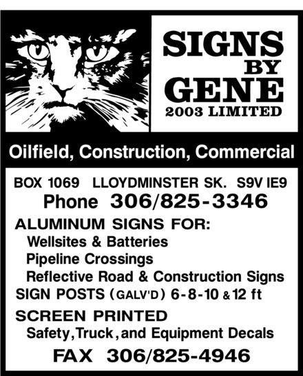 Signs By Gene 2003 Limited (306-825-3346) - Annonce illustrée======= - SIGNS BY GENE 2003 LIMITED Oilfield, Construction, Commercial BOX 1069 LLOYDMINSTER SK. S9V 1E9 Phone 306/825-3346 ALUMINUM SIGNS FOR: Wellsites & Batteries Pipeline Crossings Reflective Road & Construction Signs SIGN POSTS (GALV'D) 6-8-10 & 12 ft SCREEN PRINTED Safety, Truck, and Equipment Decals FAX 306/825-4946