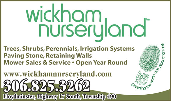 Wickham Nurseryland (306-825-3262) - Display Ad - Trees, Shrubs, Perennials, Irrigation Systems Paving Stone, Retaining Walls Mower Sales & Service   Open Year Round www.wickhamnurseryland.com 306.825.3262 Lloydminster, Highway 17 South, Township 490