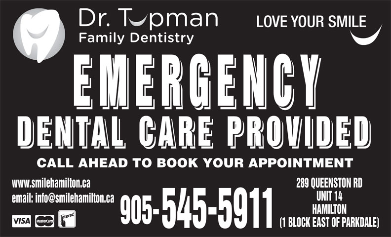 Dental Care Emergencies (905-545-5911) - Display Ad - (1 BLOCK EAST OF PARKDALE) 545-5911 LOVE YOUR SMILE EMERGENCY EMERGENCY DENTAL CARE PROVIDED DENTAL CARE PROVIDED CALL AHEAD TO BOOK YOUR APPOINTMENT www.smilehamilton.ca 289 QUEENSTON RD UNIT 14 HAMILTON 905-