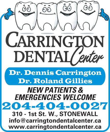 Carrington Dental Center (204-467-2746) - Annonce illustrée======= - Dr. Dennis Carrington Dr. Roland Gillies NEW PATIENTS & EMERGENCIES WELCOME 204-404-0027 310 - 1st St. W., STONEWALL www.carringtondentalcenter.ca