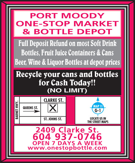 Port Moody One-Stop Market & Bottle Depot (604-937-0746) - Annonce illustrée======= - PORT MOODY ONE-STOP MARKET & BOTTLE DEPOT Full Deposit Refund on most Soft Drink Bottles, Fruit Juice Containers & Cans Beer, Wine & Liquor Bottles at depot prices Recycle your cans and bottles for Cash Today!! (NO LIMIT) Y.CLARKE ST.ST. JOHNS ST. MAP 11 QUEENS ST. G-1 BARNET HW LOCATE US IN THE STREET MAPS 2409 Clarke St. 604 937-0746 OPEN 7 DAYS A WEEK www.onestopbottle.com