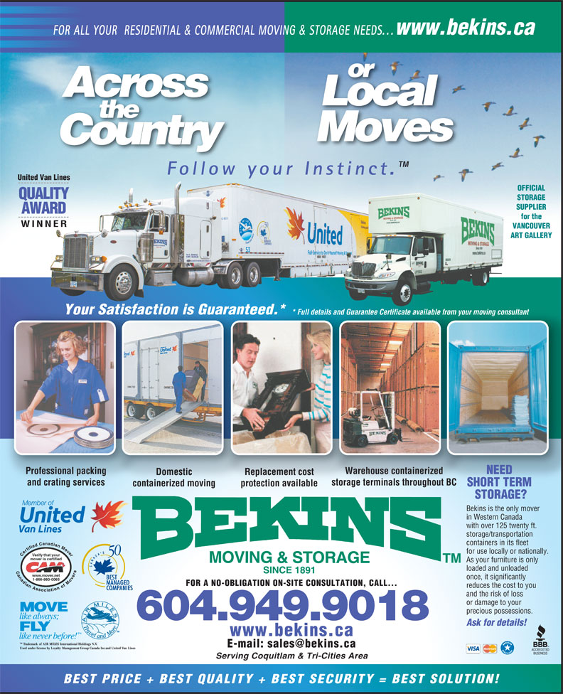Bekins Moving & Storage (Canada) Ltd. (604-939-1899) - Annonce illustrée======= - www.bekins.ca Serving Coquitlam & Tri-Cities Area BEST PRICE + BEST QUALITY + BEST SECURITY = BEST SOLUTION! Ask for details! and the risk of loss or damage to your www.bekins.ca FOR ALL YOUR  RESIDENTIAL & COMMERCIAL MOVING & STORAGE NEEDS... or Across Local the Moves Country Follow your Instinct. United Van Lines OFFICIAL QUALITY STORAGE SUPPLIER AWARD for the WINNER VANCOUVER ART GALLERY Your Satisfaction is Guaranteed.*actionisGuaranteatisf  ed * Full details and Guarantee Certificate available from your moving consultant* Full detai rantee Certificate availabls and Gua ur moving consultantle from yo Professional packing Warehouse containerized NEED Domestic Replacement cost and crating services storage terminals throughout BC containerized moving protection available SHORT TERM STORAGE? Bekins is the only mover in Western Canada with over 125 twenty ft. storage/transportation containers in its fleet for use locally or nationally. As your furniture is only MOVING & STORAGE loaded and unloaded SINCE 1891 once, it significantly FOR A NO-OBLIGATION ON-SITE CONSULTATION, CALL... reduces the cost to you 604.949.9018 precious possessions. www.bekins.ca FOR ALL YOUR  RESIDENTIAL & COMMERCIAL MOVING & STORAGE NEEDS... or Across Local the Moves Country Follow your Instinct. United Van Lines OFFICIAL QUALITY STORAGE SUPPLIER AWARD for the WINNER VANCOUVER ART GALLERY Your Satisfaction is Guaranteed.*actionisGuaranteatisf  ed * Full details and Guarantee Certificate available from your moving consultant* Full detai rantee Certificate availabls and Gua ur moving consultantle from yo Professional packing Warehouse containerized NEED Domestic Replacement cost and crating services storage terminals throughout BC containerized moving protection available SHORT TERM STORAGE? Bekins is the only mover in Western Canada with over 125 twenty ft. storage/transportation containers in its fleet for use locally or nationally. As your furniture is only MOVING & STORAGE loaded and unloaded SINCE 1891 once, it significantly FOR A NO-OBLIGATION ON-SITE CONSULTATION, CALL... reduces the cost to you and the risk of loss or damage to your precious possessions. 604.949.9018 Ask for details! www.bekins.ca Serving Coquitlam & Tri-Cities Area BEST PRICE + BEST QUALITY + BEST SECURITY = BEST SOLUTION!