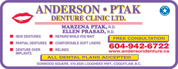 Anderson Ptak Denture Clinic Ltd (604-942-6722) - Display Ad - R.D. MARZENA PTAK, ELLEN PRASAD, R.D. NEW DENTURES REPAIRS WHILE YOU WAIT FREE CONSULTATION PARTIAL DENTURES COMFORTABLE SOFT LINERS 604-942-6722 DENTURE OVER RELINES www.andersondenture.ca IMPLANTS ALL DENTAL PLANS ACCEPTED SUNWOOD SQUARE, 470-3025 LOUGHEED HWY., COQUITLAM, B.C.