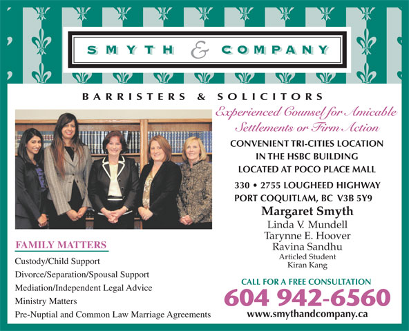 Smyth & Company Barristers & Solicitors (604-942-6560) - Display Ad - BARRISTERS & SOLICITORS Experienced Counsel for Amicable Settlements or Firm Action CONVENIENT TRI-CITIES LOCATION IN THE HSBC BUILDING LOCATED AT POCO PLACE MALL 330   2755 LOUGHEED HIGHWAY PORT COQUITLAM, BC  V3B 5Y9 Margaret Smyth Linda V.  Mundell Tarynne E. Hoover FAMILY MATTERS Ravina Sandhu Articled Student Custody/Child Support Kiran Kang Divorce/Separation/Spousal Support CALL FOR A FREE CONSULTATION Mediation/Independent Legal Advice Ministry Matters 604 942-6560 www.smythandcompany.ca Pre-Nuptial and Common Law Marriage Agreements