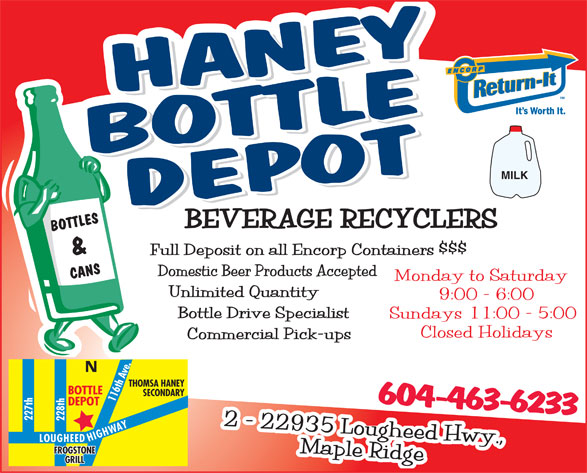 Haney Bottle Depot (604-463-6233) - Annonce illustrée======= - MILK BOTTLES Full Deposit on all Encorp Containers $$$ & Domestic Beer Products Accepted CANS Monday to Saturday Unlimited Quantity 9:00 - 6:00 Bottle Drive Specialist Sundays 11:00 - 5:00 Closed Holidays Commercial Pick-ups N THOMSA HANEY BOTTLE SECONDARY 116th Ave. DEPOT 604-463-6233 227th228th Y A W H G I H LOUGHEED 2 - 22935 Lougheed Hwy., FROGSTONE Maple Ridge GRILL  MILK BOTTLES Full Deposit on all Encorp Containers $$$ & Domestic Beer Products Accepted CANS Monday to Saturday Unlimited Quantity 9:00 - 6:00 Bottle Drive Specialist Sundays 11:00 - 5:00 Closed Holidays Commercial Pick-ups N THOMSA HANEY BOTTLE SECONDARY 116th Ave. DEPOT 604-463-6233 227th228th Y A W H G I H LOUGHEED 2 - 22935 Lougheed Hwy., FROGSTONE Maple Ridge GRILL  MILK BOTTLES Full Deposit on all Encorp Containers $$$ & Domestic Beer Products Accepted CANS Monday to Saturday Unlimited Quantity 9:00 - 6:00 Bottle Drive Specialist Sundays 11:00 - 5:00 Closed Holidays Commercial Pick-ups N THOMSA HANEY BOTTLE SECONDARY 116th Ave. DEPOT 604-463-6233 227th228th Y A W H G I H LOUGHEED 2 - 22935 Lougheed Hwy., FROGSTONE Maple Ridge GRILL  MILK BOTTLES Full Deposit on all Encorp Containers $$$ & Domestic Beer Products Accepted CANS Monday to Saturday Unlimited Quantity 9:00 - 6:00 Bottle Drive Specialist Sundays 11:00 - 5:00 Closed Holidays Commercial Pick-ups N THOMSA HANEY BOTTLE SECONDARY 116th Ave. DEPOT 604-463-6233 227th228th Y A W H G I H LOUGHEED 2 - 22935 Lougheed Hwy., FROGSTONE Maple Ridge GRILL