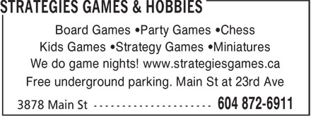 Strategies Games & Hobbies (604-872-6911) - Display Ad - Board Games •Party Games •Chess Kids Games •Strategy Games •Miniatures We do game nights! www.strategiesgames.ca Free underground parking. Main St at 23rd Ave