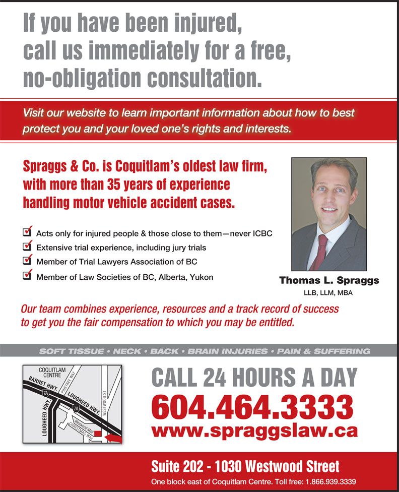 Spraggs & Co Law Corp (604-464-3333) - Display Ad - If you have been injured, call us immediately for a free, no-obligation consultation. Visit our website to learn important information about how to best protect you and your loved one s rights and interests. Spraggs & Co. is Coquitlam s oldest law firm, with more than 35 years of experience handling motor vehicle accident cases. Acts only for injured people & those close to them never ICBC Extensive trial experience, including jury trials Member of Trial Lawyers Association of BC Member of Law Societies of BC, Alberta, Yukon Thomas L. Spraggs LLB, LLM, MBA Our team combines experience, resources and a track record of success to get you the fair compensation to which you may be entitled. SOFT TISSUE   NECK   BACK   BRAIN INJURIES   PAIN & SUFFERING CALL 24 HOURS A DAY 604.464.3333 www.spraggslaw.ca Suite 202 - 1030 Westwood Street One block east of Coquitlam Centre. Toll free: 1.866.939.3339