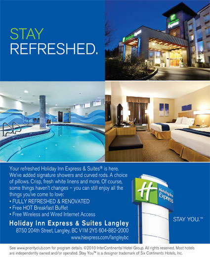 Holiday Inn Express & Suites (604-882-2000) - Display Ad - REFRESHED. Your refreshed Holiday Inn Express & Suites is here. We ve added signature showers and curved rods. A choice of pillows. Crisp, fresh white linens and more. Of course, some things haven t changes - you can still enjoy all the things you ve come to love: FULLY REFRESHED & RENOVATED Free HOT Breakfast Buffet Free Wireless and Wired Internet Access STAY YOU. Holiday Inn Express & Suites Langley 8750 204th Street, Langley, BC V1M 2Y5 604-882-2000 www.hiexpress.com/langleybc See www.priorityclub.com for program details. ©2010 InterContinental Hotel Group. All rights reserved. Most hotels are independently owned and/or operated. Stay You  is a designer trademark of Six Continents Hotels, Inc. STAY REFRESHED. Your refreshed Holiday Inn Express & Suites is here. We ve added signature showers and curved rods. A choice of pillows. Crisp, fresh white linens and more. Of course, some things haven t changes - you can still enjoy all the things you ve come to love: FULLY REFRESHED & RENOVATED Free HOT Breakfast Buffet Free Wireless and Wired Internet Access STAY YOU. Holiday Inn Express & Suites Langley 8750 204th Street, Langley, BC V1M 2Y5 604-882-2000 www.hiexpress.com/langleybc See www.priorityclub.com for program details. ©2010 InterContinental Hotel Group. All rights reserved. Most hotels are independently owned and/or operated. Stay You  is a designer trademark of Six Continents Hotels, Inc. STAY