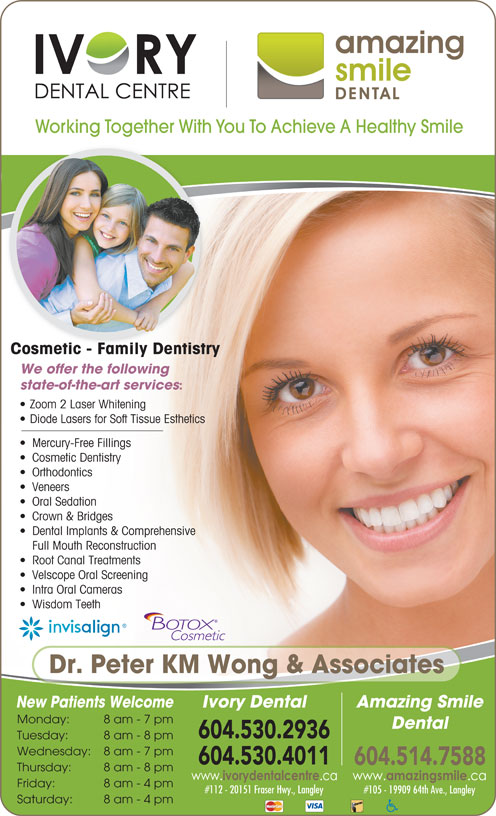 Ivory Dental Centre (604-530-4011) - Annonce illustrée======= - Working Together With You To Achieve A Healthy Smile Cosmetic - Family Dentistry We offer the following state-of-the-art services Zoom 2 Laser Whitening Diode Lasers for Soft Tissue Esthetics Mercury-Free Fillings Cosmetic Dentistry Orthodontics Veneers Oral Sedation Crown & Bridges Dental Implants & Comprehensive Full Mouth Reconstruction Root Canal Treatments Velscope Oral Screening Intra Oral Cameras Wisdom Teeth Dr. Peter KM Wong & Associates Amazing Smile New Patients Welcome Ivory Dental Monday: 8 am - 7 pm Dental 604.530.2936 Tuesday: 8 am - 8 pm Wednesday: 8 am - 7 pm 604.530.4011 8 am - 8 pm Friday: 8 am - 4 pm #112 - 20151 Fraser Hwy., Langley #105 - 19909 64th Ave., Langley Saturday: 8 am - 4 pm 604.514.7588 Thursday: