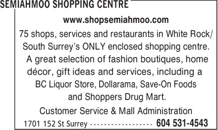 Semiahmoo Shopping Centre (604-531-4543) - Display Ad - www.shopsemiahmoo.com 75 shops, services and restaurants in White Rock/ South Surrey's ONLY enclosed shopping centre. A great selection of fashion boutiques, home décor, gift ideas and services, including a BC Liquor Store, Dollarama, Save-On Foods and Shoppers Drug Mart. Customer Service & Mall Administration A great selection of fashion boutiques, home décor, gift ideas and services, including a BC Liquor Store, Dollarama, Save-On Foods and Shoppers Drug Mart. Customer Service & Mall Administration 75 shops, services and restaurants in White Rock/ South Surrey's ONLY enclosed shopping centre. www.shopsemiahmoo.com