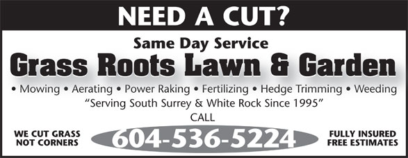 Grass Roots Lawn and Garden Maintenance (604-536-5224) - Display Ad - NEED A CUT?NEEDACUT? Same Day ServiceSameDayService Grass Roots Lawn & Garden Mowing   Aerating   Power Raking   Fertilizing   Hedge Trimming   Weeding  Mowing   Aerating   Power Raking   Fertilizing   Hedge Trimming   Weeding Serving South Surrey & White Rock Since 1995 CALL CALL WE CUT GRASS FULLY INSURED NOT CORNERS FREE ESTIMATES 604-536-5224604-536-5224