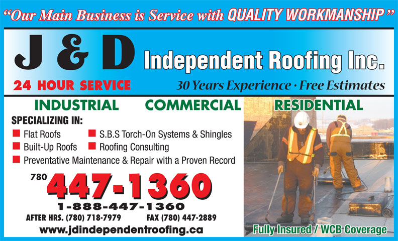 J D Independent Roofing Inc (780-447-1360) - Annonce illustrée======= - Flat Roofs S.B.S Torch-On Systems & Shingles Built-Up Roofs Roofing Consulting Preventative Maintenance & Repair with a Proven Record 780 AFTER HRS. (780) 718-7979  FAX (780) 447-2889 www.jdindependentroofing.ca Fully Insured / WCB Coverage Flat Roofs S.B.S Torch-On Systems & Shingles Built-Up Roofs Roofing Consulting Preventative Maintenance & Repair with a Proven Record 780 AFTER HRS. (780) 718-7979  FAX (780) 447-2889 www.jdindependentroofing.ca Fully Insured / WCB Coverage