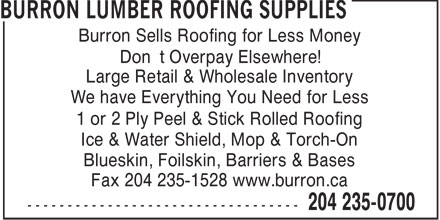 Burron Lumber Roofing Supplies (204-235-0700) - Display Ad - Fax 204 235-1528 www.burron.ca Burron Sells Roofing for Less Money Don't Overpay Elsewhere! Large Retail & Wholesale Inventory We have Everything You Need for Less 1 or 2 Ply Peel & Stick Rolled Roofing Ice & Water Shield, Mop & Torch-On Blueskin, Foilskin, Barriers & Bases Fax 204 235-1528 www.burron.ca Burron Sells Roofing for Less Money Don't Overpay Elsewhere! Large Retail & Wholesale Inventory We have Everything You Need for Less 1 or 2 Ply Peel & Stick Rolled Roofing Ice & Water Shield, Mop & Torch-On Blueskin, Foilskin, Barriers & Bases