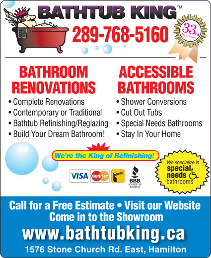 Bathtub King Refinishing (905-575-7171) - Annonce illustrée======= - 289-768-5160 BATHROOM ACCESSIBLE RENOVATIONS BATHROOMS Complete Renovations Shower Conversions Contemporary or Traditional Cut Out Tubs Bathtub Refinishing/Reglazing  Special Needs Bathrooms Build Your Dream Bathroom!  Stay In Your Home We re the King of Refinishing! We specialize in special needs bathrooms Call for a Free Estimate   Visit our Website Come in to the ShowroomCome in to the Showroom www.bathtubking.ca 1576 Stone Church Rd. East, Hamilton TM 33 ANNIVERSARY rd