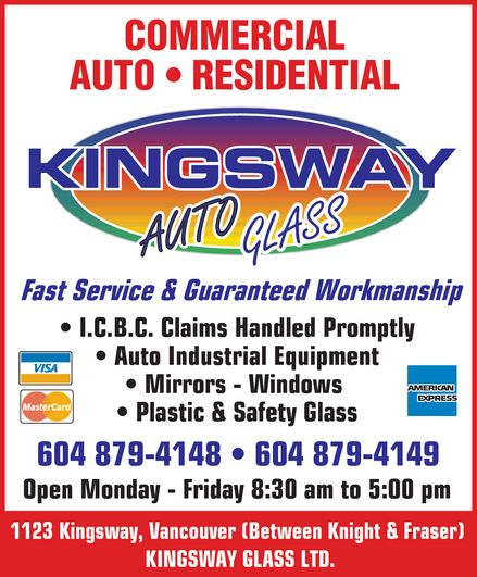 Kingsway Auto Glass (604-879-4148) - Annonce illustrée======= - COMMERCIAL AUTO RESIDENTIAL KINGSWAY AUTO GLASS Fast Service & Guaranteed Workmanship I.C.B.C. Claims Handled Promptly Auto Industrial Equipment Mirrors Windows  Plastic & Safety Glass VISA MASTERCARD AMERICAN EXPRESS 604 879-4148 604 879-4149 Open Monday  Friday 8:30 am to 5:00 pm 1123 Kingsway, Vancouver (Between Knight & Fraser)  KINGSWAY GLASS LTD.