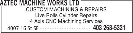 Aztec Machine Works Ltd (403-263-5331) - Display Ad - CUSTOM MACHINING & REPAIRS Live Rolls Cylinder Repairs 4 Axis CNC Machining Services Live Rolls Cylinder Repairs 4 Axis CNC Machining Services CUSTOM MACHINING & REPAIRS