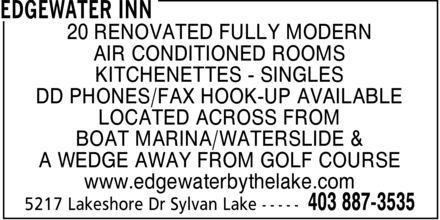 Edgewater Inn (403-887-3535) - Display Ad - 20 RENOVATED FULLY MODERN AIR CONDITIONED ROOMS KITCHENETTES  SINGLES DD PHONES/FAX HOOK-UP AVAILABLE LOCATED ACROSS FROM BOAT MARINA/WATERSLIDE & A WEDGE AWAY FROM GOLF COURSE www.edgewaterbythelake.com  20 RENOVATED FULLY MODERN AIR CONDITIONED ROOMS KITCHENETTES  SINGLES DD PHONES/FAX HOOK-UP AVAILABLE LOCATED ACROSS FROM BOAT MARINA/WATERSLIDE & A WEDGE AWAY FROM GOLF COURSE www.edgewaterbythelake.com