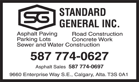 Standard General Inc (403-255-1131) - Display Ad - STANDARD GENERAL INC. Asphalt Paving Road Construction Parking Lots Concrete Work Sewer and Water Construction 587 774-0627 Asphalt Sales 587 774-0697 9660 Enterprise Way S.E., Calgary, Alta. T3S 0A1