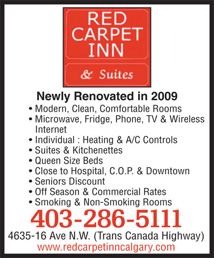 Red Carpet Inn & Suites (403-286-5111) - Annonce illustrée======= - Newly Renovated in 2009 Modern, Clean, Comfortable Rooms Microwave, Fridge, Phone, TV & Wireless Internet Individual : Heating & A/C Controls Suites & Kitchenettes Queen Size Beds Close to Hospital, C.O.P. & Downtown Seniors Discount Off Season & Commercial Rates Smoking & Non-Smoking Rooms 403-286-5111 4635-16 Ave N.W. (Trans Canada Highway) www.redcarpetinncalgary.com  Newly Renovated in 2009 Modern, Clean, Comfortable Rooms Microwave, Fridge, Phone, TV & Wireless Internet Individual : Heating & A/C Controls Suites & Kitchenettes Queen Size Beds Close to Hospital, C.O.P. & Downtown Seniors Discount Off Season & Commercial Rates Smoking & Non-Smoking Rooms 403-286-5111 4635-16 Ave N.W. (Trans Canada Highway) www.redcarpetinncalgary.com  Newly Renovated in 2009 Modern, Clean, Comfortable Rooms Microwave, Fridge, Phone, TV & Wireless Internet Individual : Heating & A/C Controls Suites & Kitchenettes Queen Size Beds Close to Hospital, C.O.P. & Downtown Seniors Discount Off Season & Commercial Rates Smoking & Non-Smoking Rooms 403-286-5111 4635-16 Ave N.W. (Trans Canada Highway) www.redcarpetinncalgary.com  Newly Renovated in 2009 Modern, Clean, Comfortable Rooms Microwave, Fridge, Phone, TV & Wireless Internet Individual : Heating & A/C Controls Suites & Kitchenettes Queen Size Beds Close to Hospital, C.O.P. & Downtown Seniors Discount Off Season & Commercial Rates Smoking & Non-Smoking Rooms 403-286-5111 4635-16 Ave N.W. (Trans Canada Highway) www.redcarpetinncalgary.com  Newly Renovated in 2009 Modern, Clean, Comfortable Rooms Microwave, Fridge, Phone, TV & Wireless Internet Individual : Heating & A/C Controls Suites & Kitchenettes Queen Size Beds Close to Hospital, C.O.P. & Downtown Seniors Discount Off Season & Commercial Rates Smoking & Non-Smoking Rooms 403-286-5111 4635-16 Ave N.W. (Trans Canada Highway) www.redcarpetinncalgary.com