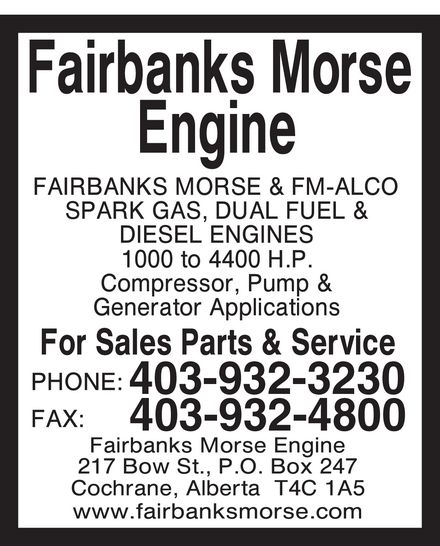 Fairbanks Morse Engine (403-932-3230) - Annonce illustrée======= - fairbanks morse engine fairbanks morse & fm-alco  spark gas, dual fuel & diesel engines 1000 to 4400 hp compressor, pump & generator applications for sales parts & service phone 403 932-3230 fax 403 932-4800 fairbanks morse engine 217 bow st p.o. box 247 cochrane, alberta t4c 1a5 www.fairbanksmorse.com