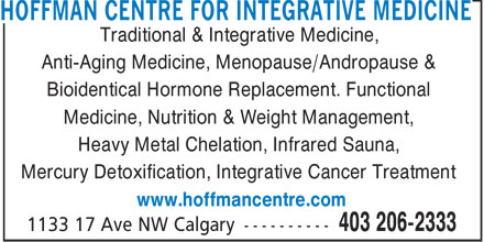 Hoffman Centre For Integrative Medicine (403-206-2333) - Annonce illustrée======= - HOFFMAN CENTRE FOR INTEGRATIVE MEDICINE Traditional & Integrative Medicine, Anti-Aging Medicine, Menopause/Andropause & Bioidentical Hormone Replacement. Functional Medicine, Nutrition & Weight Management, Heavy Metal Chelation, Infrared Sauna, Mercury Detoxification, Integrative Cancer Treatment www.hoffmancentre.com
