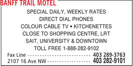 Banff Trail Motel (403-282-9101) - Annonce illustrée======= - SPECIAL DAILY, WEEKLY RATES DIRECT DIAL PHONES COLOUR CABLE TV   KITCHENETTES CLOSE TO SHOPPING CENTRE, LRT SAIT, UNIVERSITY & DOWNTOWN TOLL FREE 1-888-282-9102