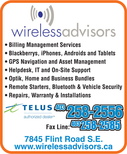 Wireless Advisors (403-258-2556) - Annonce illustrée======= - Billing Management Services Blackberrys, iPhones, Androids and Tablets GPS Navigation and Asset Management Helpdesk, IT and On-Site Support Optik, Home and Business Bundles Remote Starters, Bluetooth & Vehicle Security Repairs, Warranty & Installations 403 403 258-2556 258-2556 7845 Flint Road S.E. www.wirelessadvisors.ca