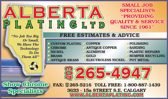Alberta Plating Ltd (403-265-4947) - Display Ad - SINCE 1961 FREE ESTIMATES & ADVICE COPPER POLISHING CUSTOM PLATING ANTIQUE COPPER SANDING CHROME ALUMINUM PLASTIC REPAIRS NICKEL GOLD BUMPER RECYCLING BRASS ELECTROLESS NICKELPOT METAL ANTIQUE BRASS 265-4947 403 Show Chrome FAX:    265-5216  TOLL FREE: 1-800-887-1439 403 FAXShow Chrome 3633 - 15a STREET S.E. CALGARY Specialists www.albertaplating.com SMALL JOB SPECIALISTS PROVIDING QUALITY & SERVICE