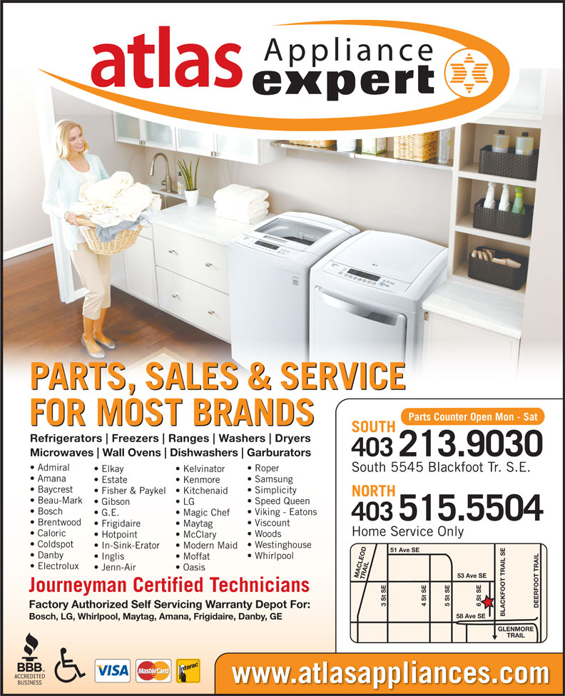 Atlas Appliances (403-259-3334) - Display Ad - 3 St SE 5 St SE4 St SE DEERFOOT TRAILGLENMORE Factory Authorized Self Servicing Warranty Depot For: BLACKFOOT TRAIL SE58 Ave SE Bosch, LG, Whirlpool, Maytag, Amana, Frigidaire, Danby, GE TRAIL Gibson www.atlasappliances.com Fisher & Paykel  Kitchenaid NORTH Beau-Mark Speed Queen LG Bosch Viking - Eatons G.E. Magic Chef 515.5504 403 Brentwood Viscount Frigidaire Maytag Home Service Only Caloric Woods Hotpoint McClary Coldspot Westinghouse In-Sink-Erator Modern Maid 51 Ave SE Danby Whirlpool Inglis Moffat Electrolux Jenn-Air Oasis 53 Ave SE MACLEOD TRAIL6 St SE Journeyman Certified Technicians Appliance PARTS, SALES & SERVICE Parts Counter Open Mon - Sat FOR MOST BRANDS SOUTH Refrigerators Freezers Ranges Washers Dryers Amana Samsung Estate Kenmore Baycrest Simplicity Microwaves Wall Ovens Dishwashers Garburators 403213.9030 Admiral Roper South 5545 Blackfoot Tr. S.E. Elkay Kelvinator