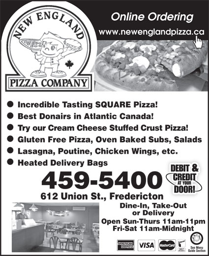 New England Pizza Company (506-459-5400) - Annonce illustrée======= - Online Ordering www.newenglandpizza.ca Incredible Tasting SQUARE Pizza! Best Donairs in Atlantic Canada! Try our Cream Cheese Stuffed Crust Pizza! Gluten Free Pizza, Oven Baked Subs, Salads Lasagna, Poutine, Chicken Wings, etc. Heated Delivery Bags 459-5400 612 Union St., Fredericton Dine-In, Take-Out or Delivery Open Sun-Thurs 11am-11pm Fri-Sat 11am-Midnight See Menu Guide Section