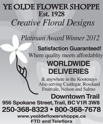 Ye Flower Shoppe (250-368-8323) - Display Ad - Ye Olde Flower Shoppe Est. 1928 Creative Floral Designs Platinum Award Winner 2012 Satisfaction Guaranteed! Where quality meets affordablity WORLDWIDE DELIVERIES & anywhere in the Kootenays Also serving Castlegar, Rossland Fruitvale, Nelson and Salmo Downtown Trail 956 Spokane Street, Trail, BC V1R 3W8 250-368-8323   800-368-7678 www.yeoldeflowershoppe.ca FTD and Teleflora