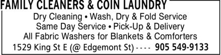 Family Cleaners & Coin Laundry (905-549-9133) - Annonce illustrée======= - Dry Cleaning ¿ Wash, Dry & Fold Service Same Day Service ¿ Pick-Up & Delivery All Fabric Washers for Blankets & Comforters Dry Cleaning ¿ Wash, Dry & Fold Service Same Day Service ¿ Pick-Up & Delivery All Fabric Washers for Blankets & Comforters