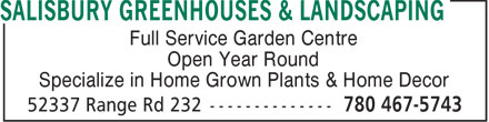 Salisbury Greenhouses & Landscaping (780-467-5743) - Display Ad - Full Service Garden Centre Open Year Round Specialize in Home Grown Plants & Home Decor  Full Service Garden Centre Open Year Round Specialize in Home Grown Plants & Home Decor  Full Service Garden Centre Open Year Round Specialize in Home Grown Plants & Home Decor  Full Service Garden Centre Open Year Round Specialize in Home Grown Plants & Home Decor