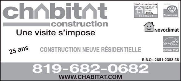 Construction Chabitat (819-643-0464) - Annonce illustrée======= - GARANTIE MAISONS NEUVES DIAMANT construction Novoclimat Une visite s impose CONSTRUCTION NEUVE RÉSIDENTIELLE 25 ans WW R.B.Q.: 2851-2358-38 819-682-0682 W.CHABITAT.COM