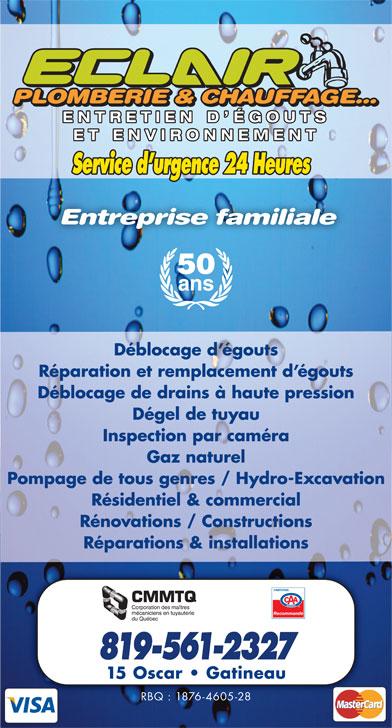 Eclair Plomberie Chauffage Et Environnement (819-561-2327) - Annonce illustrée======= - PLOMBERIE & CHAUFFAGE...PLOMBERIE & CHAUFFAGE... PLOMBERIE & CHAUFFAGE... ENTRETIEN D ÉGOUTSENTRETIEN D ÉGOUTS ET ENVIRONNEMENTET ENVIRONNEMENT Service d urgence 24 Heures 50 ans Déblocage d égouts Réparation et remplacement d égouts Déblocage de drains à haute pression Dégel de tuyau Inspection par caméra Gaz naturel Pompage de tous genres / Hydro-Excavation Résidentiel & commercial Rénovations / Constructions Réparations & installations Recommandé 819-561-2327 15 Oscar   Gatineau RBQ : 1876-4605-28 Entreprise familiale