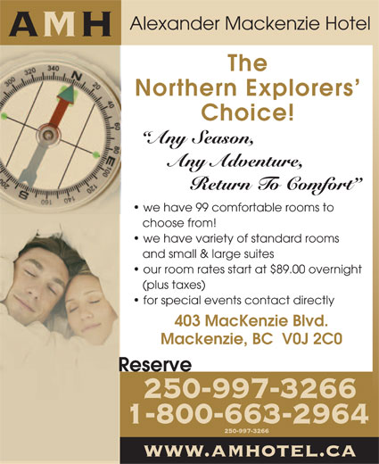 Alexander Mackenzie Hotel (250-997-3266) - Display Ad - Alexander Mackenzie Hotel AMH The Northern Explorers Choice! Any Season, Any Adventure, Return To Comfort we have 99 comfortable rooms to choose from! we have variety of standard rooms and small & large suites our room rates start at $89.00 overnight (plus taxes) for special events contact directly 403 MacKenzie Blvd. Mackenzie, BC  V0J 2C0 Reserve 250-997-3266 1-800-663-2964 250-997-3266 www.amhotel.ca