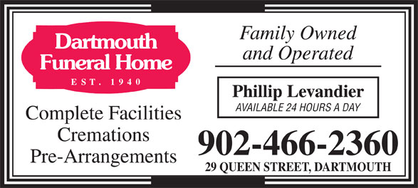 Dartmouth Funeral Home Ltd (902-466-2360) - Display Ad - 902-466-2360 Family Owned Family Owned and Operated Phillip Levandier Cremations AVAILABLE 24 HOURS A DAY Complete Facilities Pre-Arrangements and Operated Phillip Levandier 29 QUEEN STREET, DARTMOUTH AVAILABLE 24 HOURS A DAY Complete Facilities Cremations 902-466-2360 Pre-Arrangements 29 QUEEN STREET, DARTMOUTH