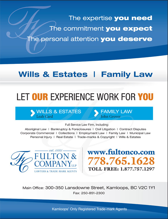 Fulton & Company LLP (250-372-5542) - Display Ad - The expertise you need The commitment you expect The commitment The personal attention you deserve The personal attention Wills & Estates Family Law LET OUR EXPERIENCE WORK FOR YOU WILLS & ESTATES FAMILY LAW Leah Card John Grover Full Service Law Firm, Including: Aboriginal Law Bankruptcy & Foreclosures Civil Litigation Contract Disputes Corporate Commercial Collections Employment Law Family Law Municipal Law Personal Injury Real Estate Trade-marks & Copyright Wills & Estates www.fultonco.com 778.765.1628 TOLL FREE: 1.877.757.1297 Main Office: 300-350 Lansdowne Street, Kamloops, BC V2C 1Y1 Fax: 250-851-2300 Kamloops  Only Registered Trade-mark Agents