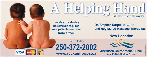 Aberdeen Chiropractic Clinic (250-372-2002) - Annonce illustrée======= - monday to saturday Dr. Stephen Karpuk B.Sc., DC no referrals required and Registered Massage Therapists new patients welcome ICBC & WCB New Location Aberdeen Chiropractic Clinic A Helping HandA Helping Hand #4 - 1390 Hillside Drive Jade Albert/gettyimages